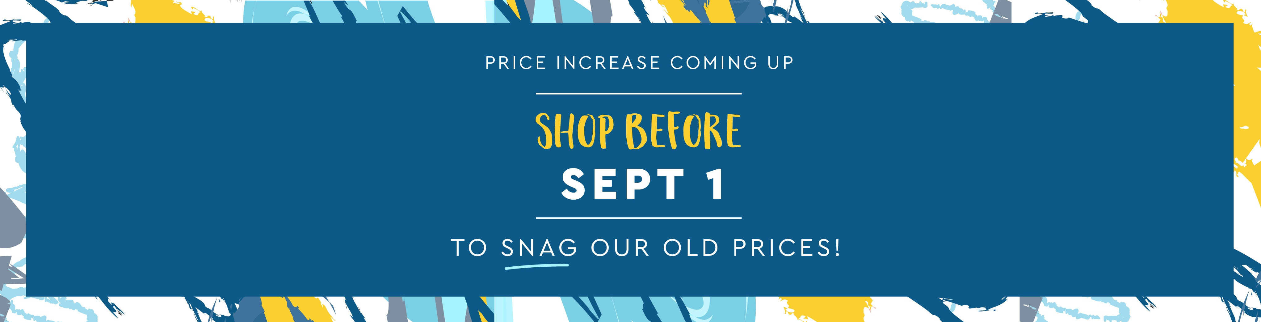 Price increase ahead! Shop now to sang our old prices!